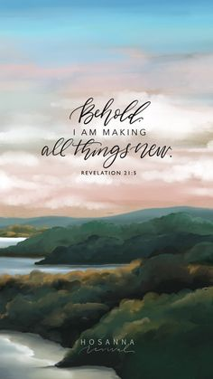 Behold, I am making all things new. - Bible verses about God, Biblical Quotes, Bible Verses Quotes, Bible Scriptures, Faith Quotes, Bible Art, Encouragement Quotes, Scripture Wallpaper, Bible Verse Wallpaper, Arkansas