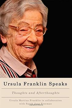 Ursula Franklin Speaks: Thoughts and Afterthoughts, http://www.amazon.ca/dp/0773543872/ref=cm_sw_r_pi_awdl_QY6Uwb0TAQVPZ
