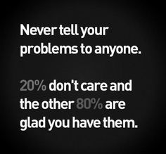 Never tell your problems to anyone.  20% don't care, and the other 80% are glad you have them. -- I don't mind hearing people's problems.  Esp. about kids -- reminds me that we're all human just trying to do our best.