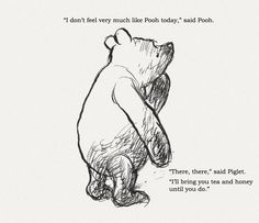 """""""I don't feel very much like Pooh today."""" Said Pooh."""" Said Piglet. """"I'll bring you tea & honey until you do."""" // Winnie the Pooh Winnie The Pooh Quotes, Winnie The Pooh Friends, Christopher Robin, Pooh Bear, Tigger, Eeyore, Disney Quotes, Beautiful Words, Walt Disney"""