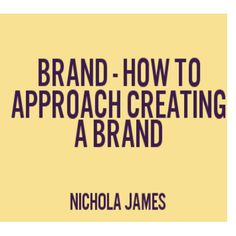 Nichola James | Press Release: Brand - How to Approach Creating a Brand