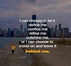 *I Can Choose To Let It Define Me, Confine Me, Refine Me, Outshine Me, Or I Can Choose To Move On And Leave It Behind Me.