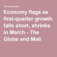 Economy flags as first-quarter growth falls short, shrinks in March - The Globe and Mail