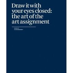 Draw It with Your Eyes Closed: the Art of the Art Assignment, is a unique and wide-ranging anthology featuring essays, drawings, and assignments from over 100 contributors. From introductory exercises in perspective drawing to graduate-level experiments in societal transformation, the assignment coalesces ideas about what art is, how it should be taught, and what larger purpose it might, or might not, serve.