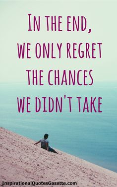 Inspirational Quote for Life and Relationships - In the End, We Only Regret the Chances We Didn't Take.