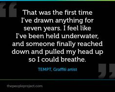That was the first time I've drawn anything for seven years.  I feel like I had been held underwater, and someone finally reached down and pulled my head up so I could breathe. - TEMPT, Graffiti artist