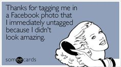 'Thanks for tagging me in a Facebook photo that I immediately untagged because I didn't look amazing.'