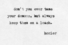 don't you ever tame your demons, but always keep them on a leash. hozier