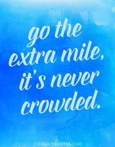 Go the extra mile, it's never crowded. thedailyquotes.com