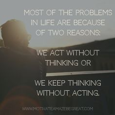 "26. ""Most of the problems in life are because of two reasons - we act without thinking or we keep thinking without acting."" - Unknown"