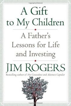 A Gift to My Children eBook hacked. A Gift to My Children A Father's Lessons for Life and Investing by Jim Rogers He's the swashbuckling scene explorer and unbelievable financial specialist w. Adventure Capitalist, Jim Rogers, New Books, Books To Read, Trust Yourself, My Children, Self Help, Bestselling Author, Life Lessons