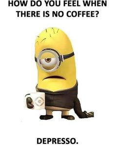 No Coffee!! I will die! Not an exaggeration! Depresso!