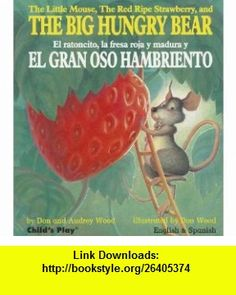 The Little Mouse, the Red Ripe Strawberry, and the Big Hungry Bear/El Ratoncito, La Fresa Roja y Madura y El Gran Oso Hambriento (9781846434006) Audrey Wood, Don Wood , ISBN-10: 1846434009  , ISBN-13: 978-1846434006 ,  , tutorials , pdf , ebook , torrent , downloads , rapidshare , filesonic , hotfile , megaupload , fileserve