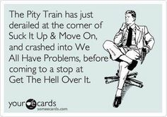 pitty train, funny someecards - Dump A Day Great Quotes, Quotes To Live By, Me Quotes, Funny Quotes, Inspirational Quotes, Work Quotes, Self Pity Quotes, Motivational, Quirky Quotes