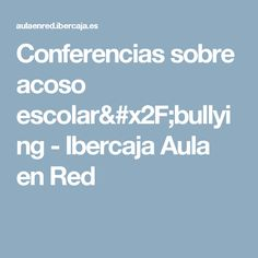 Conferencias sobre acoso escolar/bullying - Ibercaja Aula en Red