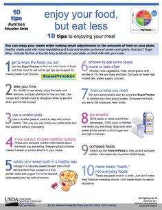 10 Tips to Enjoying Your Meal; You can enjoy your meals while making small adjustments to the amounts of food on your plate. Healthy meals start with more vegetables and fruits and smaller portions of protein and grains. And don't forget dairy—include fat-free or low-fat dairy products on your plate, or drink milk with your meal.