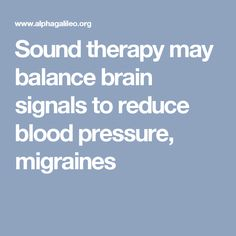 Sound therapy may balance brain signals to reduce blood pressure, migraines