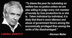 """""""To blame the poor for subsisting on welfare has no justice unless we are also willing to judge every rich member of society by how productive he or she is. Taken individual by individual, it is likely that there's more idleness and abuse of government favors among the economically privileged than among the ranks of the disadvantaged."""" --Norman Mailer"""