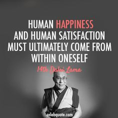 Dalai Lama (Tenzin Gyatso) Quote (About satisfaction inside human happy happiness)Human happiness and human satisfaction must ultimately come from within oneself. Dalai Lama, Dhali Lama Quotes, Happy Quotes, Me Quotes, Famous Quotes, Spiritual Wisdom, Spiritual Wellness, Spiritual Enlightenment, Life Inspiration
