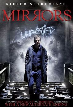 MIRRORS [2008] In a bid to pull his shattered life back together, troubled ex-cop Ben Carson (Kiefer Sutherland) takes a job as a security guard at the burned out ruins of a once-prosperous department store. As Ben patrols the charred hallways, he begins to see horrifying images in the ornate mirrors that still adorn the walls. Ben soon realizes that a malevolent force is using the mirrors to gain entrance into this world, threatening the lives of his wife (Paula Patton) and children.