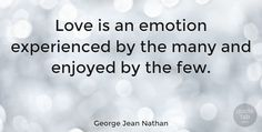 """George Jean Nathan Quote: """"Love is an emotion experienced by the many and enjoyed by the few."""" #Love #quotes #quotetab"""