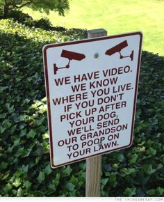 We have video we know where you live if you don't pick up after your dog we'll send our grandson to poop on your lawn