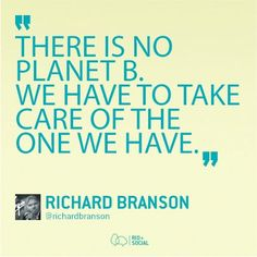 There is no Planet B. We have to take care of the one we have.
