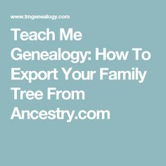 Teach Me Genealogy: How To Export Your Family Tree From Ancestry.com