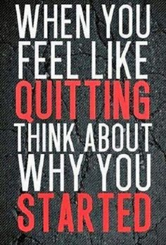 When you feel like quitting think about why you started!