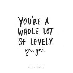 You're a whole lot of lovely. Yes, you!