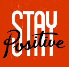Stay positive...a character trait that I have developed over the years. now I swear by a positive attitude. It truly can change your life.