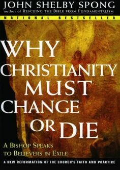 Why Christianity Must Change or Die: A Bishop Speaks to Believers In Exile by John Shelby Spong. An important and respected voice for liberal American Christianity for the past twenty years, Spong integrates his often controversial stands on the Bible, Jesus, theism, and morality into an intelligible creed that speaks to today's thinking Christian. In this compelling and heartfelt book, he sounds a rousing call for a Christianity based on critical thought rather not blind faith.