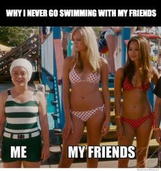 Why I never go swimming with my friends.Haa ahhaa haa haa totally how I feel!