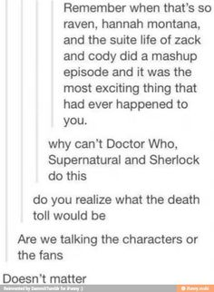 "Dr-""Time of death?"" Nurse-""{insert time of episode here}"" Dr-""what was the cause?"" Nurse-""a mashup episode of Sherlock, supernatural, and Dr who, sir."" Dr-""*looks at bodies lining the hall* another one?"""