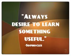 Always desire to learn something useful.-Sophocles
