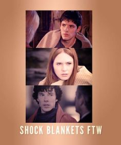 Shock blankets FTW.  Merlin, Amy and Sherlock.