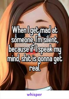 When I get mad at someone, I'm silent, because if I speak my mind, shit is gonna get real.