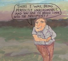 There I was, being perfectly unreasonable, and you had to bring logic into the argument? – Michael Lipsey