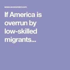 If America is overrun by low-skilled migrants...