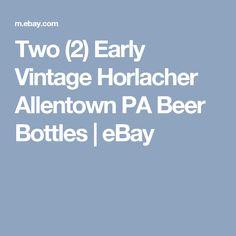 Two (2) Early Vintage Horlacher Allentown PA Beer Bottles   | eBay