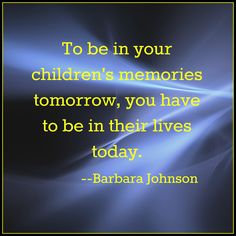 To be in your children's memories tomorrow, you have to be in their lives today. --Barbara Johnson #parenting #drrobyn