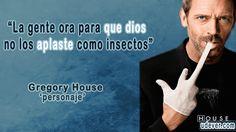 Frase de Dr House sobre el Dios - La gente ora para que dios no los aplaste como insectos