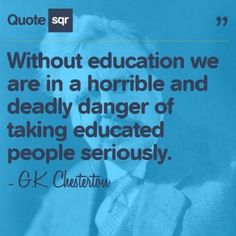 Without education we are in a horrible and deadly danger of taking educated people seriously. - G.K. Chesterton #quotesqr #quotes #inspirationalquotes