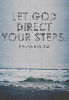 """In all your ways acknowledge Him, and He shall direct your paths"" (Proverbs 3:6, NKJ)    Do you need direction in your life? Ask yourself, ""Am I acknowledging God in all my ways?"" In other words, is He first place in your life? All throughout the day, we should be acknowledging God, asking for His help, seeking His wisdom, obeying His commands and thanking Him for His goodness."