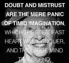"""""""Doubt and mistrust are the mere panic of timid imagination, which the steadfast heart will conquer, and the large mind transcend."""""""