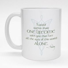 """Tolkien coffee mug featuring romantic Arwen quote.  """"I would rather spend one lifetime with you than face all the ages of this world alone.""""  Lovely Valentine gift."""