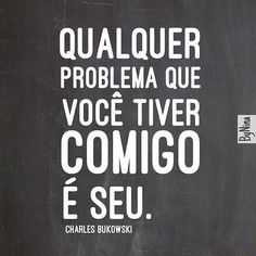 Qualquer problema que você tiver comigo é seu. -  Charles Bukowski