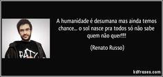A humanidade é desumana mas ainda temos chance... o sol nasce pra todos só não sabe quem não quer!!!! (Renato Russo)