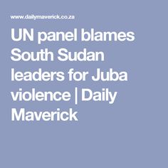 UN panel blames South Sudan leaders for Juba violence African Union, United Nations, Blame, Panel, Politics