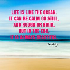 Life is like the ocean. It can be calm or still and rough or rigid but in the end it is always beautiful. Life Is Like Quotes, Quotes To Live By, Life Quotes, Positive People, Positive Quotes, Fantastic Quotes, Positive Inspiration, Have A Laugh, S Quote